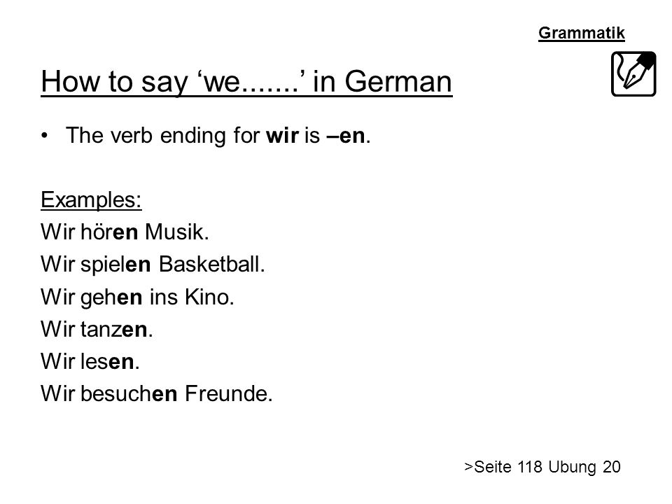 Grammatik How to say we....... in German The verb ending for wir is –en. Examples: Wir hören Musik. Wir spielen Basketball. Wir gehen ins Kino. Wir ta