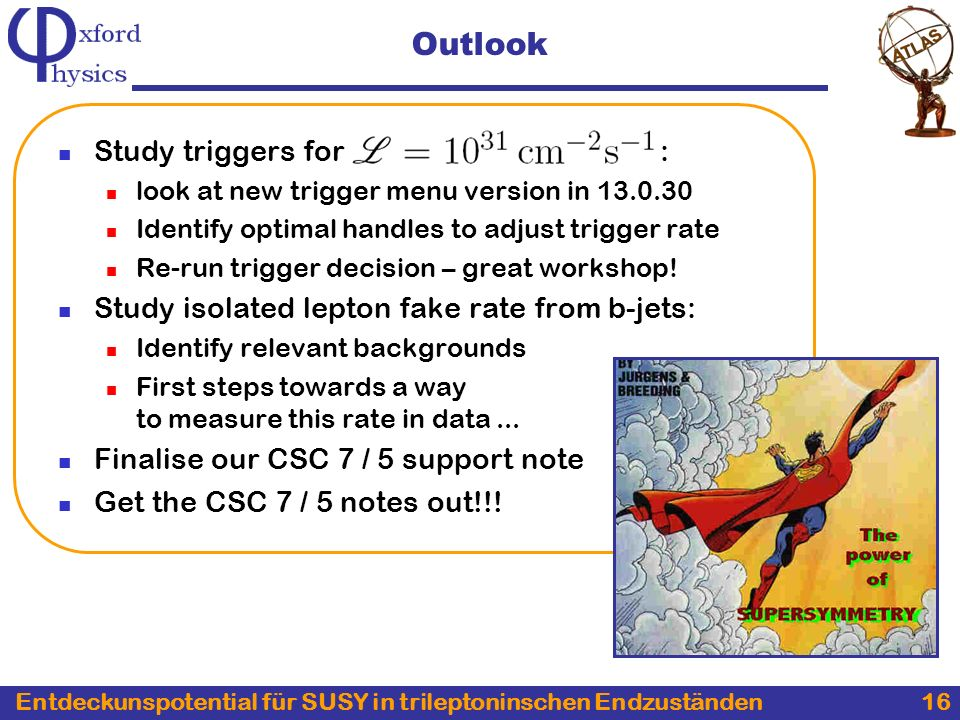 Entdeckunspotential für SUSY in trileptoninschen Endzuständen 16 Outlook Study triggers for : look at new trigger menu version in Identify optimal handles to adjust trigger rate Re-run trigger decision – great workshop.