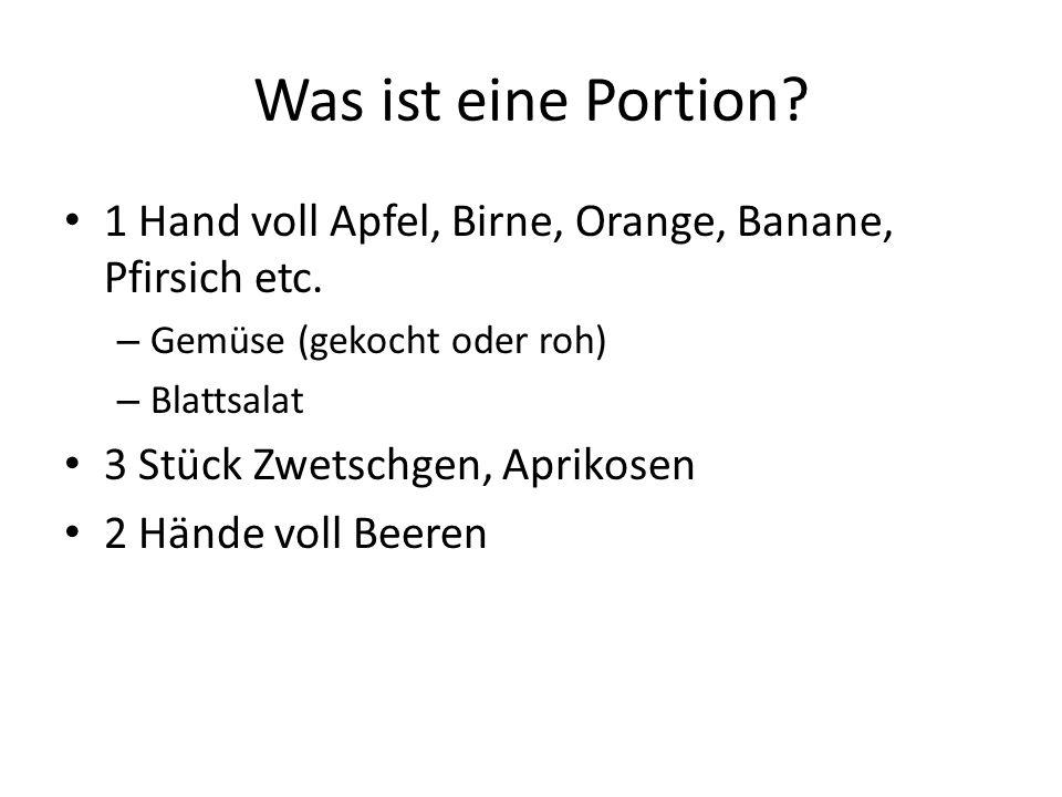 Was ist eine Portion? 1 Hand voll Apfel, Birne, Orange, Banane, Pfirsich etc. – Gemüse (gekocht oder roh) – Blattsalat 3 Stück Zwetschgen, Aprikosen 2