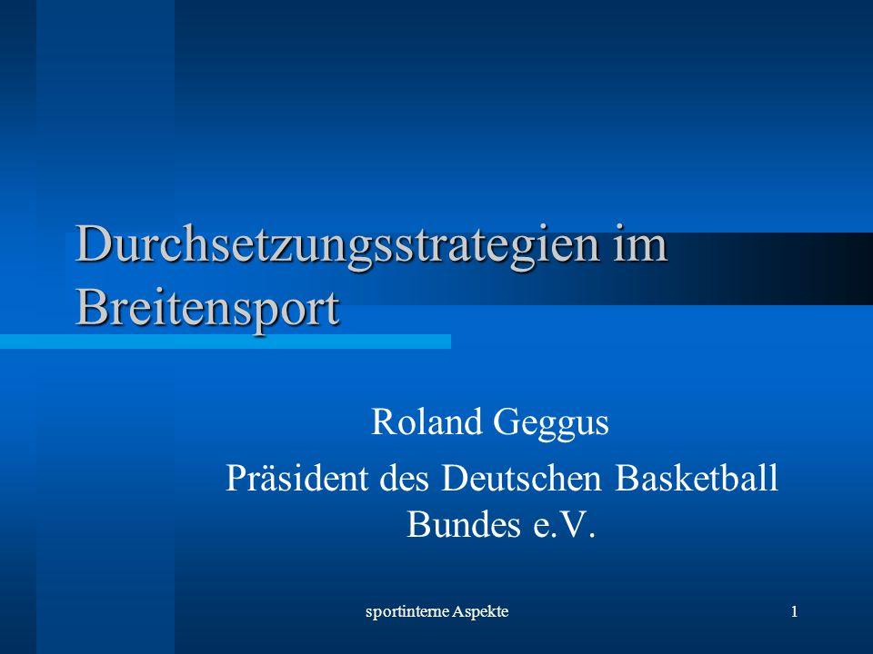 sportinterne Aspekte1 Durchsetzungsstrategien im Breitensport Roland Geggus Präsident des Deutschen Basketball Bundes e.V.
