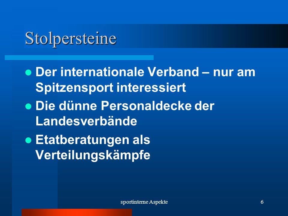 sportinterne Aspekte6 Stolpersteine Der internationale Verband – nur am Spitzensport interessiert Die dünne Personaldecke der Landesverbände Etatberatungen als Verteilungskämpfe