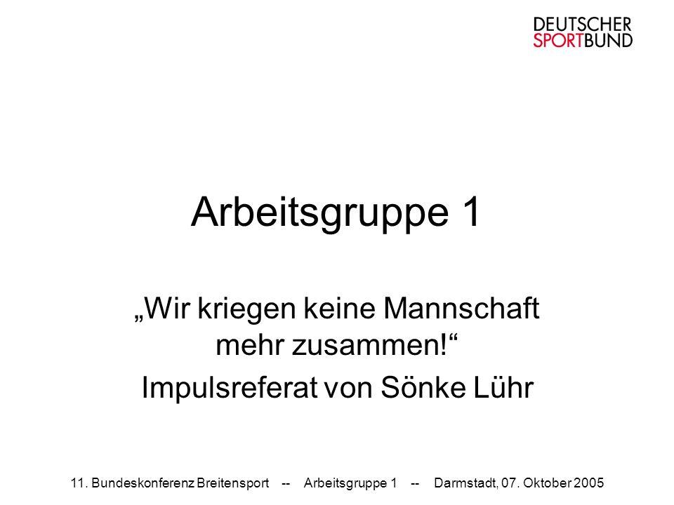 11. Bundeskonferenz Breitensport -- Arbeitsgruppe 1 -- Darmstadt, 07. Oktober 2005 Arbeitsgruppe 1 Wir kriegen keine Mannschaft mehr zusammen! Impulsr