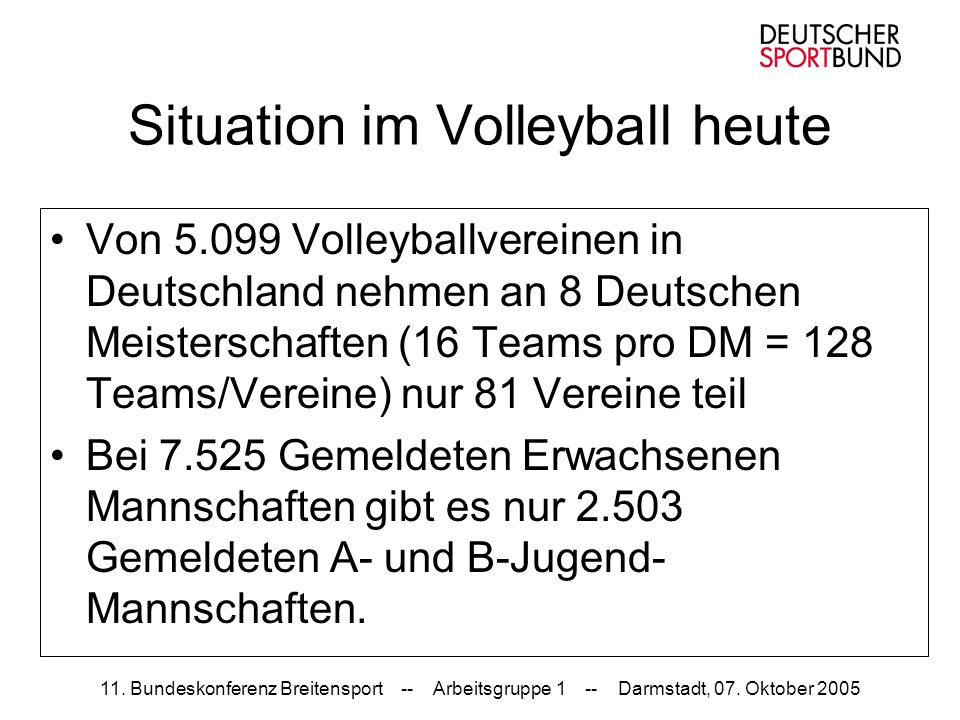 11. Bundeskonferenz Breitensport -- Arbeitsgruppe 1 -- Darmstadt, 07. Oktober 2005 Situation im Volleyball heute Von 5.099 Volleyballvereinen in Deuts