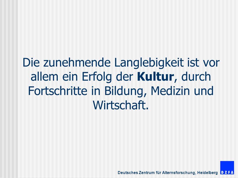 Deutsches Zentrum für Alternsforschung, Heidelberg Die zunehmende Langlebigkeit ist vor allem ein Erfolg der Kultur, durch Fortschritte in Bildung, Medizin und Wirtschaft.