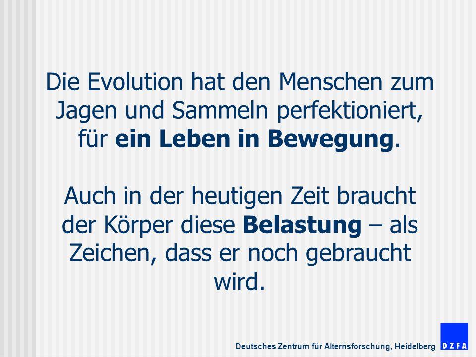Deutsches Zentrum für Alternsforschung, Heidelberg Die Evolution hat den Menschen zum Jagen und Sammeln perfektioniert, für ein Leben in Bewegung.