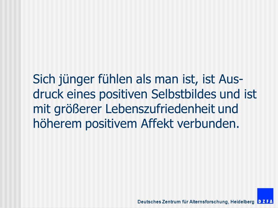 Deutsches Zentrum für Alternsforschung, Heidelberg Sich jünger fühlen als man ist, ist Aus- druck eines positiven Selbstbildes und ist mit größerer Lebenszufriedenheit und höherem positivem Affekt verbunden.