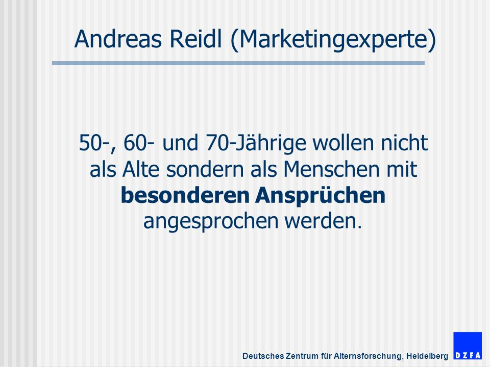 Deutsches Zentrum für Alternsforschung, Heidelberg Andreas Reidl (Marketingexperte) 50-, 60- und 70-Jährige wollen nicht als Alte sondern als Menschen mit besonderen Ansprüchen angesprochen werden.
