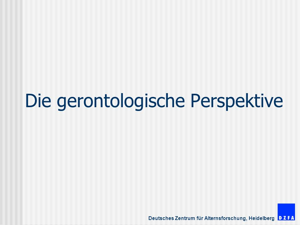 Deutsches Zentrum für Alternsforschung, Heidelberg Die gerontologische Perspektive