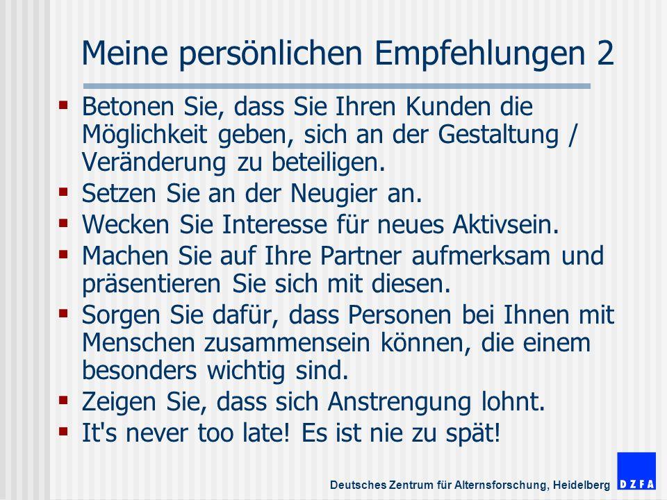 Deutsches Zentrum für Alternsforschung, Heidelberg Meine persönlichen Empfehlungen 2 Betonen Sie, dass Sie Ihren Kunden die Möglichkeit geben, sich an der Gestaltung / Veränderung zu beteiligen.