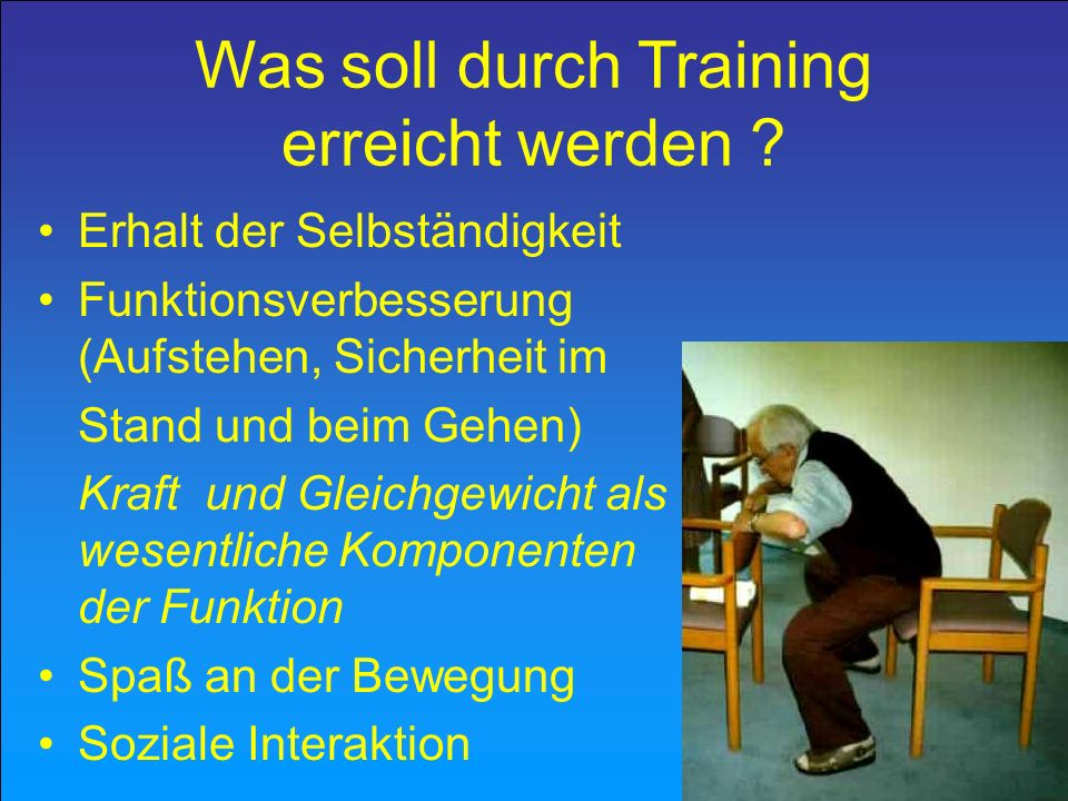 Was soll durch Training erreicht werden ? Erhalt der Selbständigkeit Funktionsverbesserung (Aufstehen, Sicherheit im Stand und beim Gehen) Kraft und G