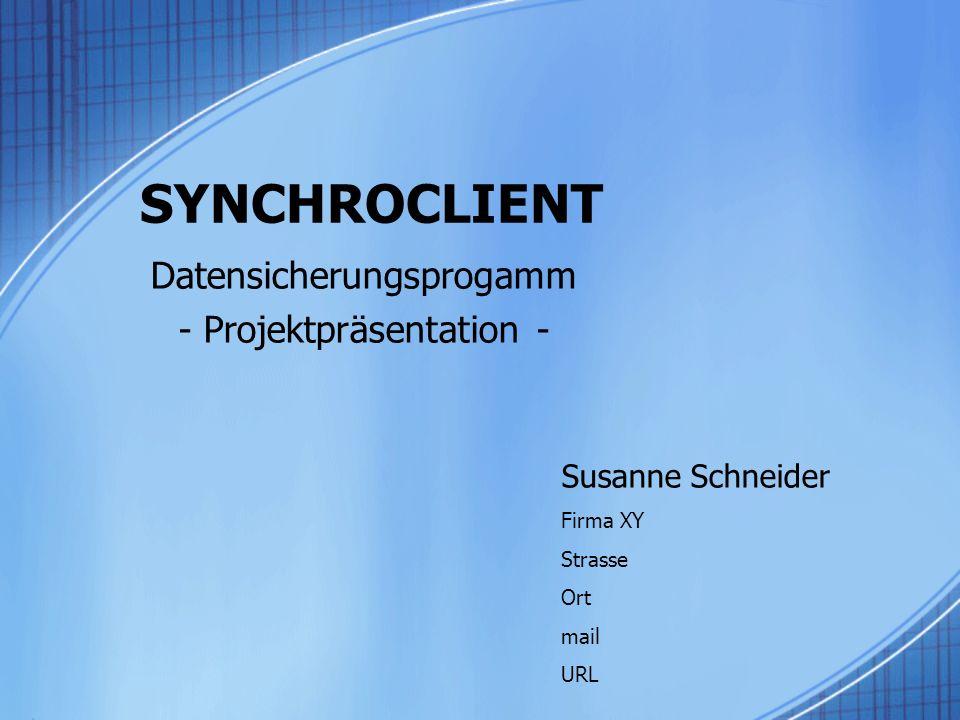 SYNCHROCLIENT Datensicherungsprogamm - Projektpräsentation - Susanne Schneider Firma XY Strasse Ort mail URL