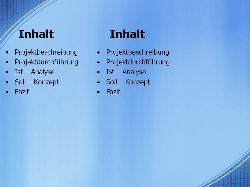 Inhalt Projektbeschreibung Projektdurchführung Ist – Analyse Soll – Konzept Fazit Projektbeschreibung Projektdurchführung Ist – Analyse Soll – Konzept Fazit Inhalt