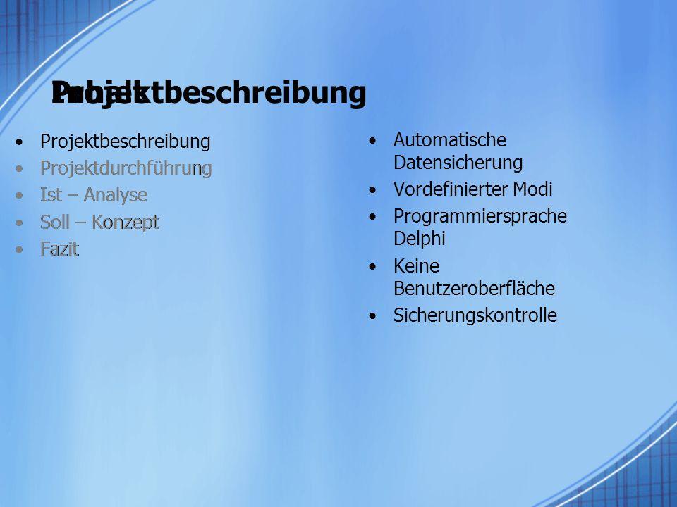 Projektbeschreibung Projektdurchführung Ist – Analyse Soll – Konzept Fazit Automatische Datensicherung Vordefinierter Modi Programmiersprache Delphi Keine Benutzeroberfläche Sicherungskontrolle Inhalt Projektdurchführung Ist – Analyse Soll – Konzept Fazit