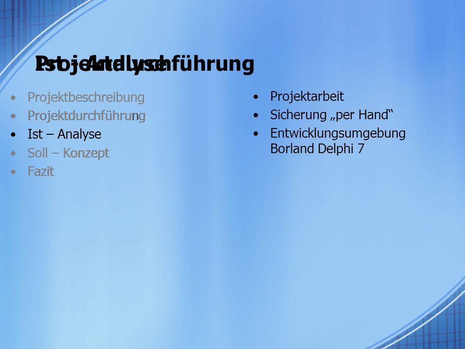Ist - Analyse Projektbeschreibung Projektdurchführung Ist – Analyse Soll – Konzept Fazit Projektarbeit Sicherung per Hand Entwicklungsumgebung Borland Delphi 7 Projektdurchführung Projektbeschreibung Projektdurchführung Ist – Analyse Soll – Konzept Fazit