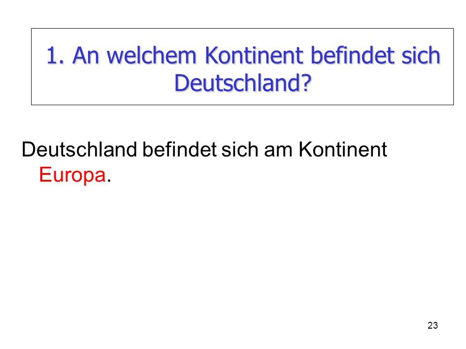 23 1. An welchem Kontinent befindet sich Deutschland? Deutschland befindet sich am Kontinent Europa.