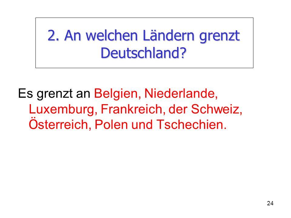 24 2. An welchen Ländern grenzt Deutschland? Es grenzt an Belgien, Niederlande, Luxemburg, Frankreich, der Schweiz, Ö sterreich, Polen und Tschechien.