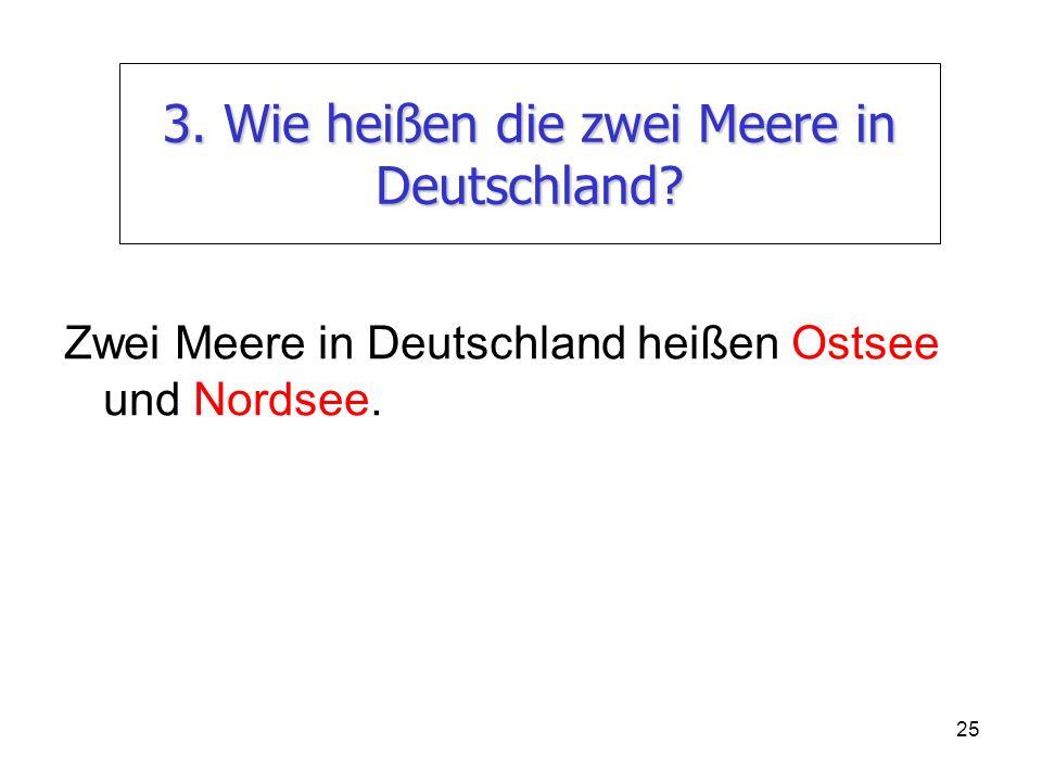 25 3. Wie heißen die zwei Meere in Deutschland? Zwei Meere in Deutschland heißen Ostsee und Nordsee.