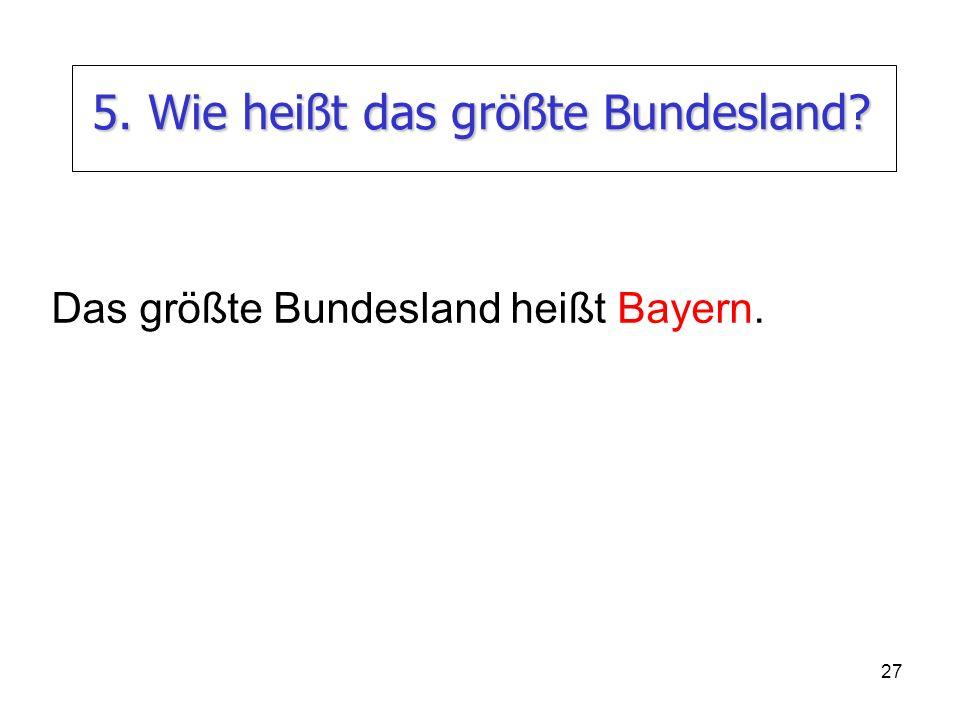 27 5. Wie heißt das größte Bundesland? Das größte Bundesland heißt Bayern.
