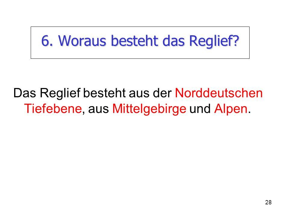 28 6. Woraus besteht das Reglief? Das Reglief besteht aus der Norddeutschen Tiefebene, aus Mittelgebirge und Alpen.
