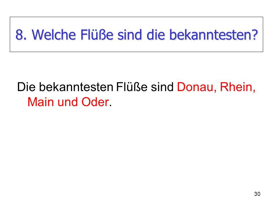 30 8. Welche Flüße sind die bekanntesten? Die bekanntesten Flüße sind Donau, Rhein, Main und Oder.