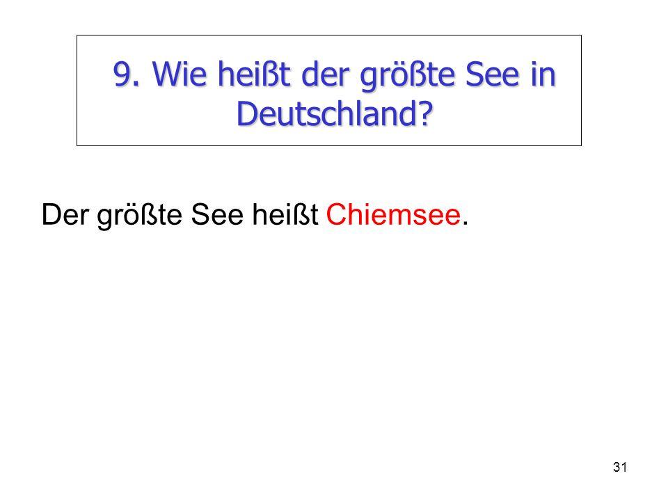 31 9. Wie heißt der größte See in Deutschland? Der größte See heißt Chiemsee.