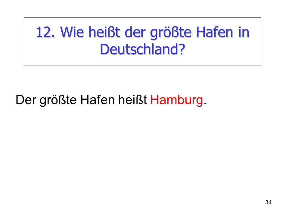 34 12. Wie heißt der größte Hafen in Deutschland? Der größte Hafen heißt Hamburg.