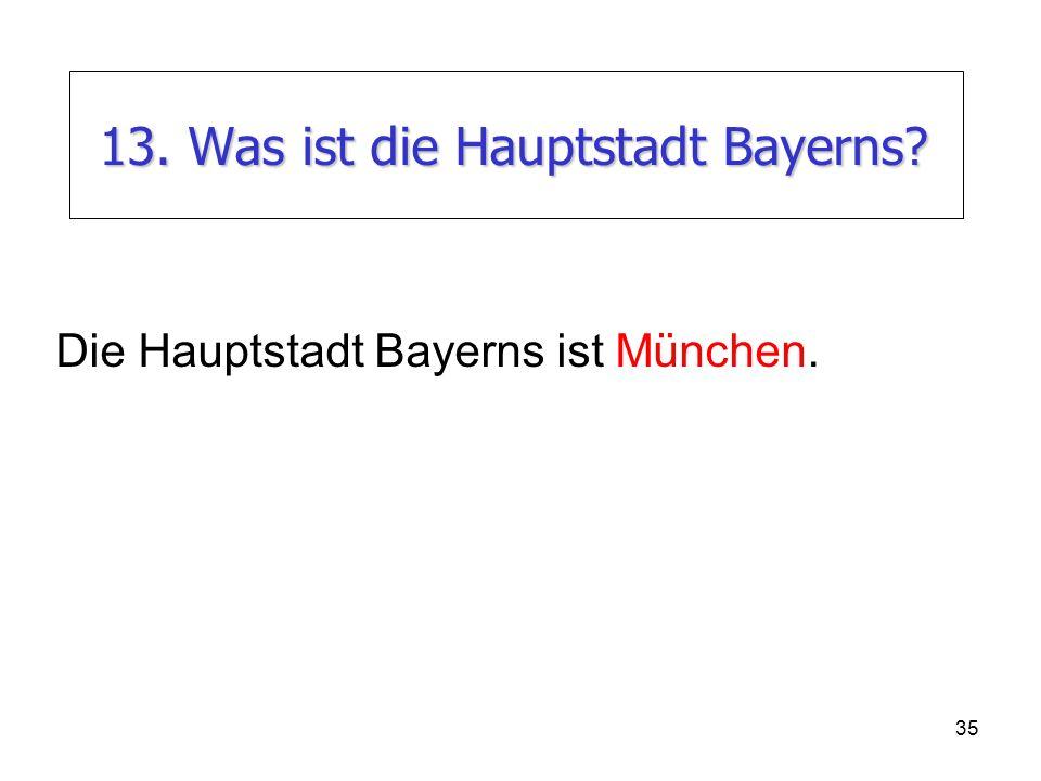 35 13. Was ist die Hauptstadt Bayerns? Die Hauptstadt Bayerns ist München.