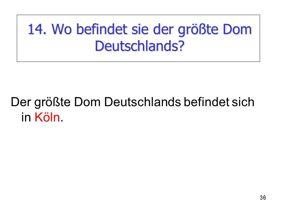 36 14. Wo befindet sie der größte Dom Deutschlands? Der größte Dom Deutschlands befindet sich in Köln.