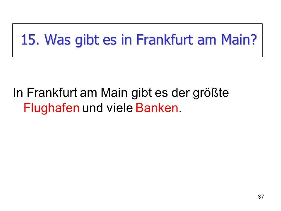 37 15. Was gibt es in Frankfurt am Main? In Frankfurt am Main gibt es der größte Flughafen und viele Banken.