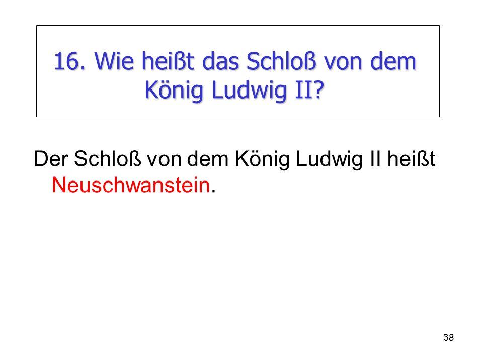 38 16. Wie heißt das Schloß von dem König Ludwig II? Der Schloß von dem König Ludwig II heißt Neuschwanstein.