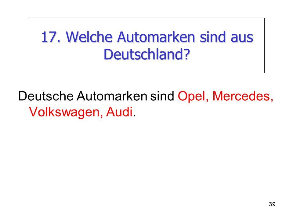 39 17. Welche Automarken sind aus Deutschland? Deutsche Automarken sind Opel, Mercedes, Volkswagen, Audi.