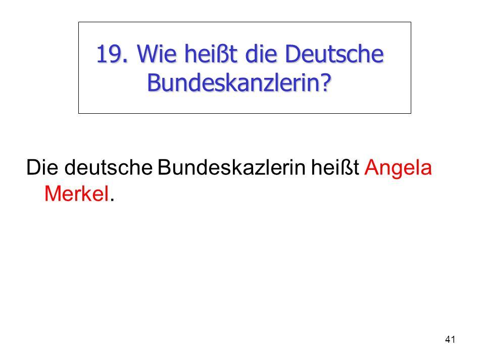 41 19. Wie heißt die Deutsche Bundeskanzlerin? Die deutsche Bundeskazlerin heißt Angela Merkel.
