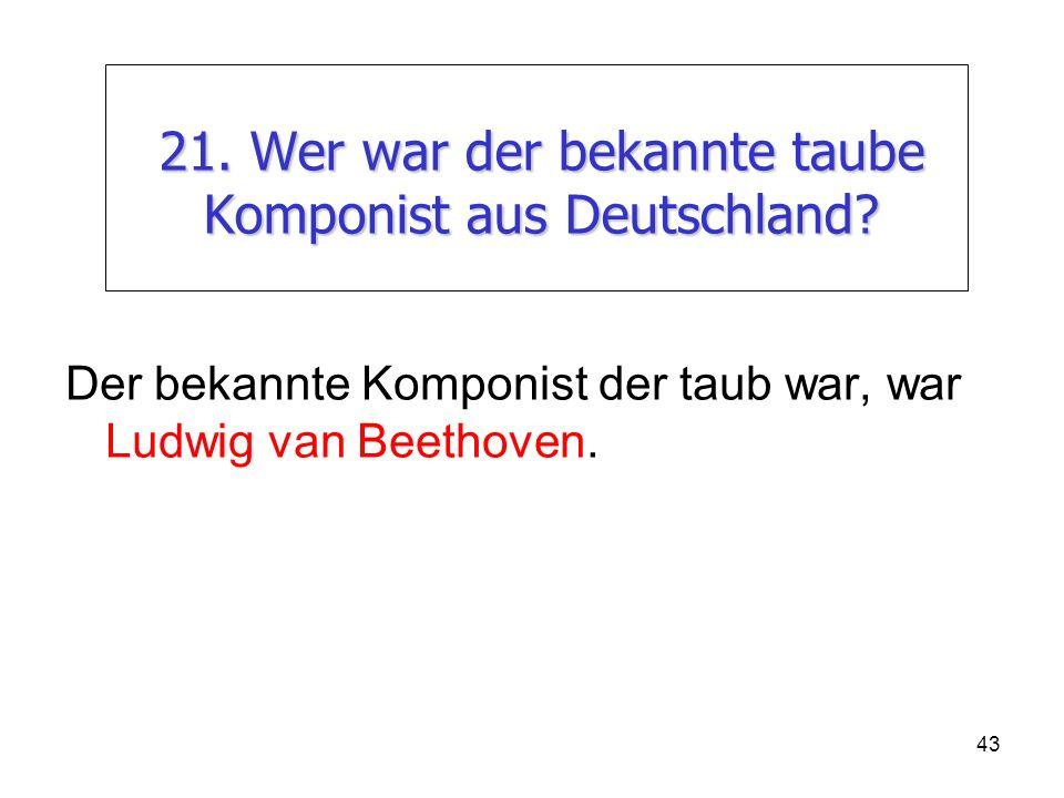 43 21. Wer war der bekannte taube Komponist aus Deutschland? Der bekannte Komponist der taub war, war Ludwig van Beethoven.