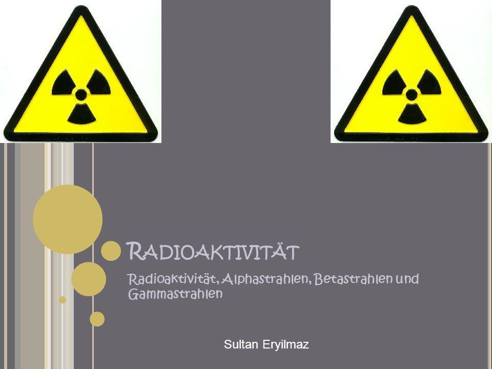 R ADIOAKTIVITÄT Radioaktivität, Alphastrahlen, Betastrahlen und Gammastrahlen Sultan Eryilmaz