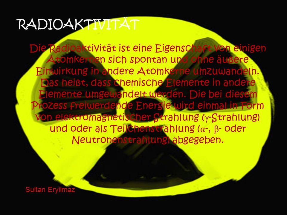 RADIOAKTIVITÄT Die Radioaktivität ist eine Eigenschaft von einigen Atomkernen sich spontan und ohne äußere Einwirkung in andere Atomkerne umzuwandeln.
