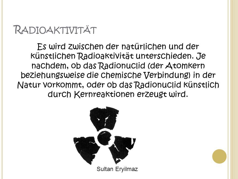 R ADIOAKTIVITÄT Es wird zwischen der natürlichen und der künstlichen Radioaktivität unterschieden. Je nachdem, ob das Radionuclid (der Atomkern bezieh