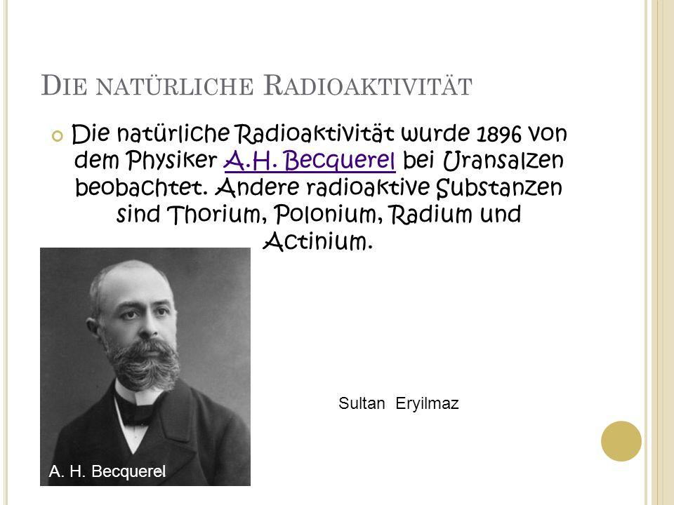 D IE NATÜRLICHE R ADIOAKTIVITÄT Die natürliche Radioaktivität wurde 1896 von dem Physiker A.H. Becquerel bei Uransalzen beobachtet. Andere radioaktive
