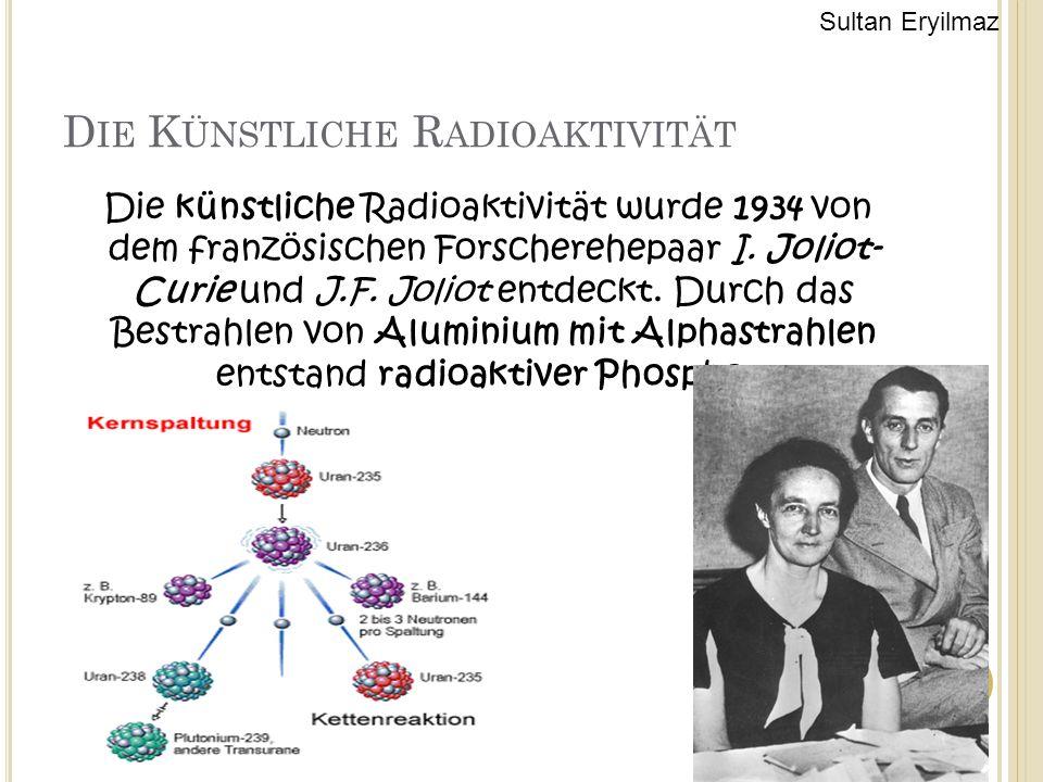 D IE K ÜNSTLICHE R ADIOAKTIVITÄT Die künstliche Radioaktivität wurde 1934 von dem französischen Forscherehepaar I. Joliot- Curie und J.F. Joliot entde