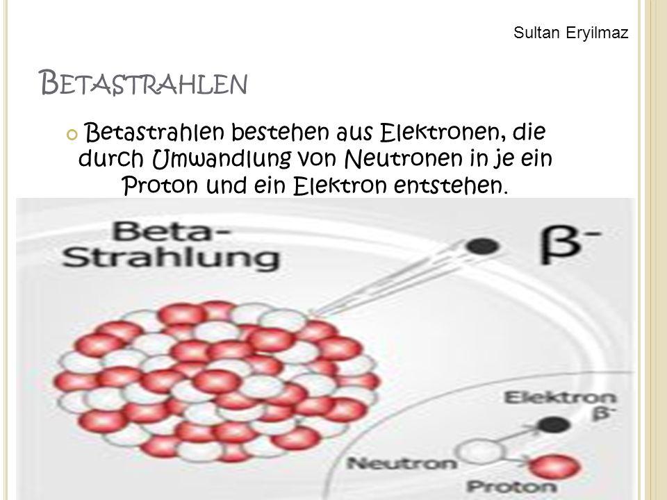 B ETASTRAHLEN Betastrahlen bestehen aus Elektronen, die durch Umwandlung von Neutronen in je ein Proton und ein Elektron entstehen.