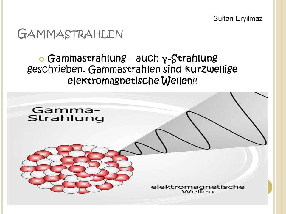 G AMMASTRAHLEN Gammastrahlung – auch γ- Strahlung geschrieben. Gammastrahlen sind kurzwellige elektromagnetische Wellen!! Sultan Eryilmaz