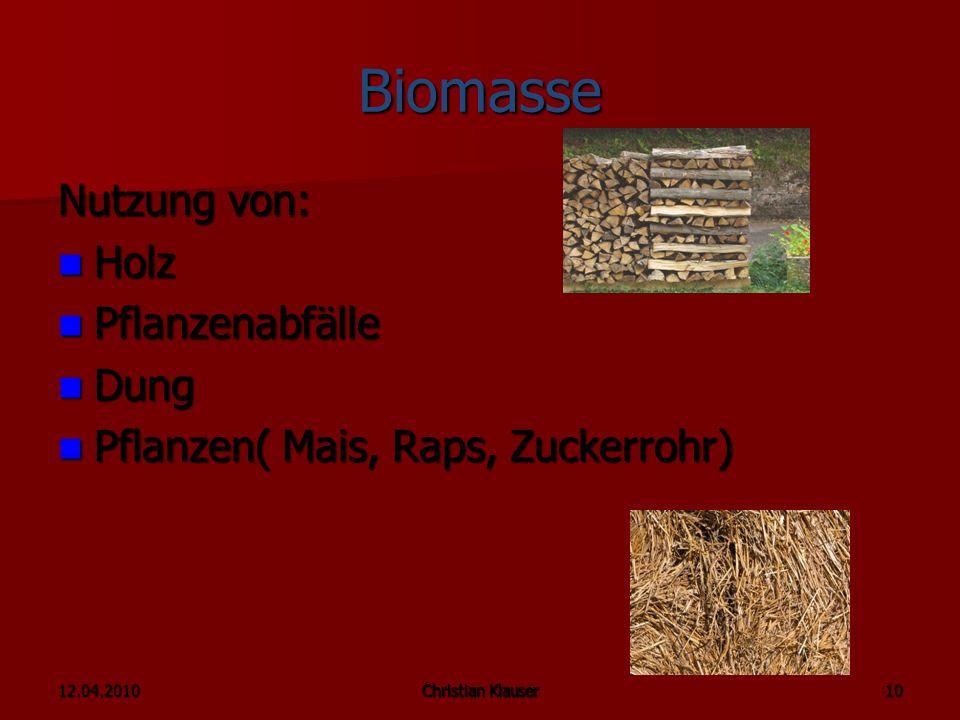 12.04.2010Christian Klauser 10 Biomasse Nutzung von: Holz Holz Pflanzenabfälle Pflanzenabfälle Dung Dung Pflanzen( Mais, Raps, Zuckerrohr) Pflanzen( Mais, Raps, Zuckerrohr)