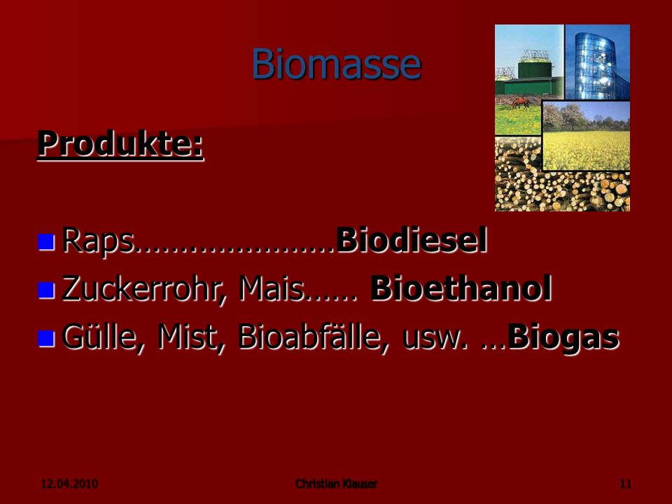 12.04.2010Christian Klauser 11 Biomasse Produkte: Raps…….……………Biodiesel Raps…….……………Biodiesel Zuckerrohr, Mais…… Bioethanol Zuckerrohr, Mais…… Bioethanol Gülle, Mist, Bioabfälle, usw.