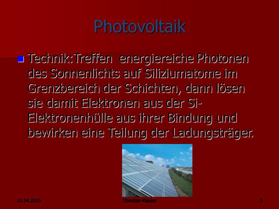 12.04.2010Christian Klauser 3 Photovoltaik Technik:Treffen energiereiche Photonen des Sonnenlichts auf Siliziumatome im Grenzbereich der Schichten, dann lösen sie damit Elektronen aus der Si- Elektronenhülle aus ihrer Bindung und bewirken eine Teilung der Ladungsträger.