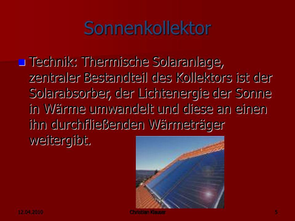 12.04.2010Christian Klauser 5 Sonnenkollektor Technik: Thermische Solaranlage, zentraler Bestandteil des Kollektors ist der Solarabsorber, der Lichtenergie der Sonne in Wärme umwandelt und diese an einen ihn durchfließenden Wärmeträger weitergibt.