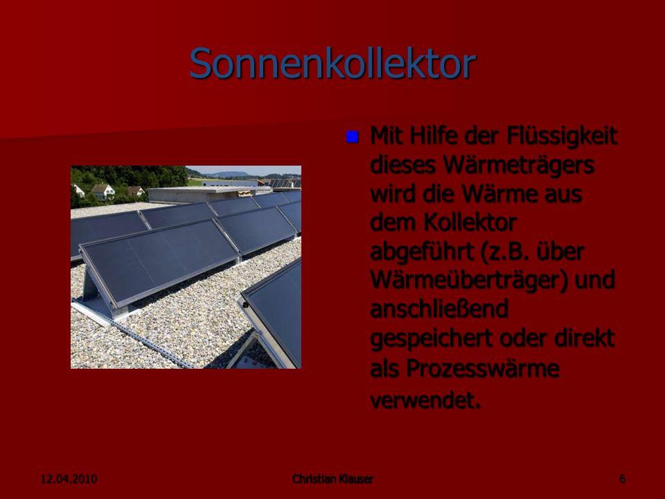 12.04.2010Christian Klauser 6 Sonnenkollektor Mit Hilfe der Flüssigkeit dieses Wärmeträgers wird die Wärme aus dem Kollektor abgeführt (z.B.