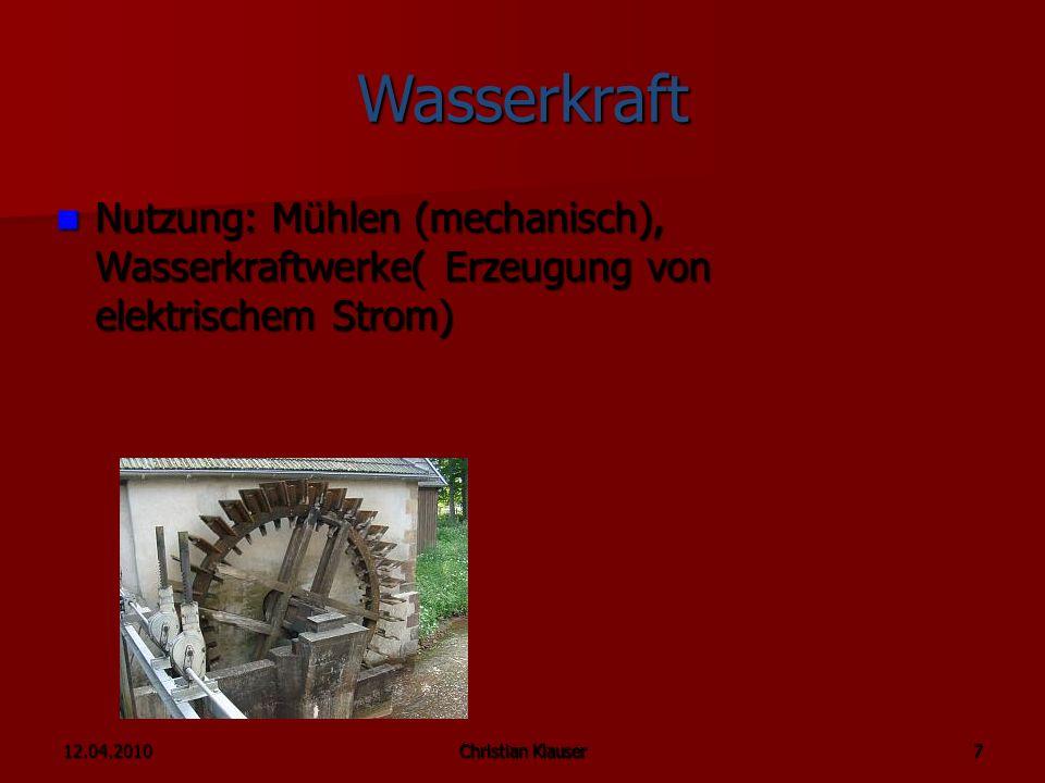 12.04.2010Christian Klauser 7 Wasserkraft Nutzung: Mühlen (mechanisch), Wasserkraftwerke( Erzeugung von elektrischem Strom) Nutzung: Mühlen (mechanisch), Wasserkraftwerke( Erzeugung von elektrischem Strom)