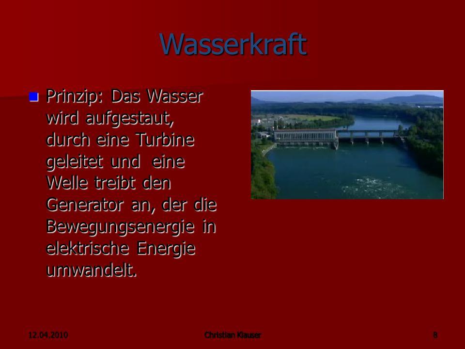 12.04.2010Christian Klauser 8 Wasserkraft Prinzip: Das Wasser wird aufgestaut, durch eine Turbine geleitet und eine Welle treibt den Generator an, der die Bewegungsenergie in elektrische Energie umwandelt.