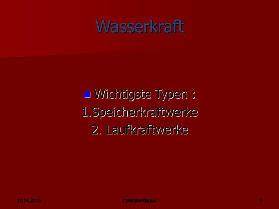 12.04.2010Christian Klauser 9 Wasserkraft Wichtigste Typen : Wichtigste Typen :1.Speicherkraftwerke 2.