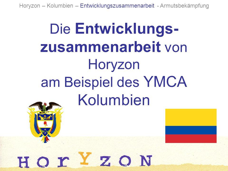 Die Entwicklungs- zusammenarbeit von Horyzon am Beispiel des YMCA Kolumbien Horyzon – Kolumbien – Entwicklungszusammenarbeit - Armutsbekämpfung
