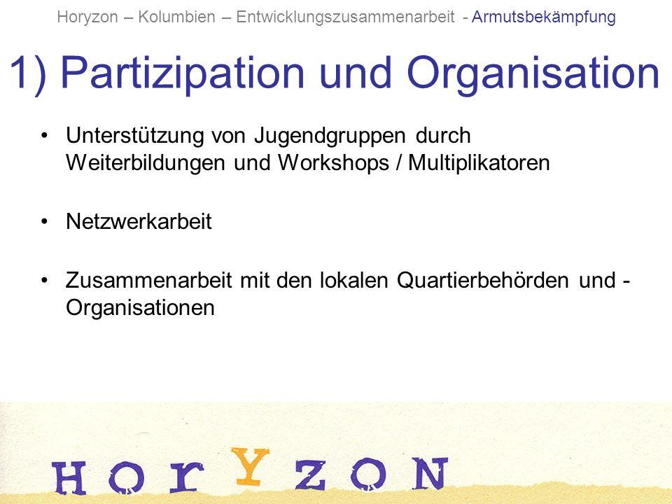 1) Partizipation und Organisation Unterstützung von Jugendgruppen durch Weiterbildungen und Workshops / Multiplikatoren Netzwerkarbeit Zusammenarbeit mit den lokalen Quartierbehörden und - Organisationen Horyzon – Kolumbien – Entwicklungszusammenarbeit - Armutsbekämpfung